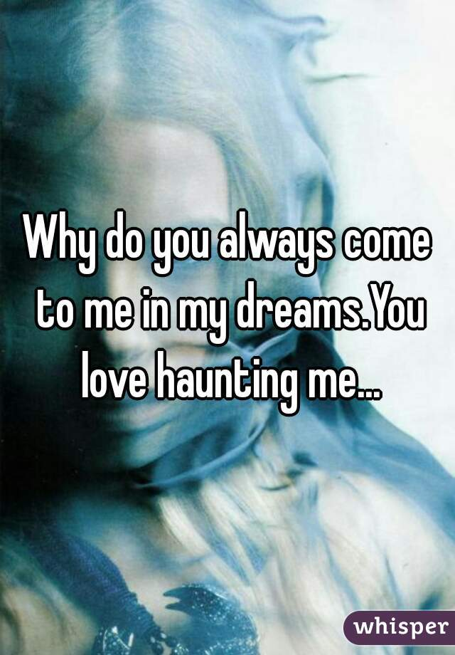 Why do you always come to me in my dreams.You love haunting me...