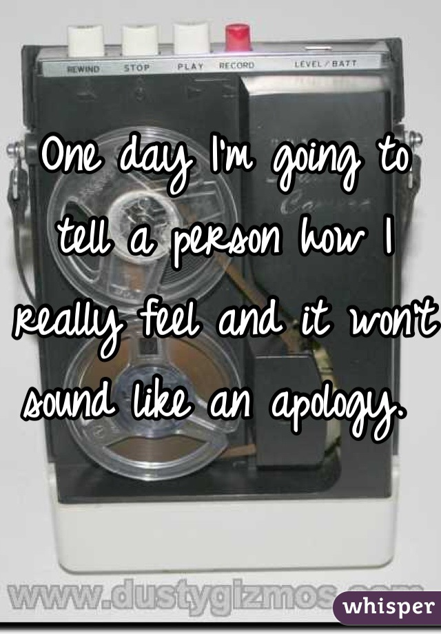 One day I'm going to tell a person how I really feel and it won't sound like an apology.