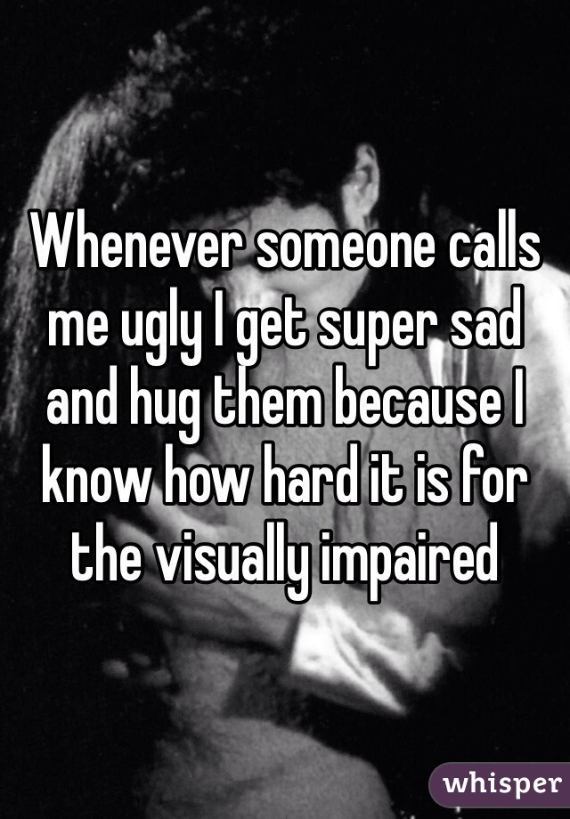 Whenever someone calls me ugly I get super sad and hug them because I know how hard it is for the visually impaired