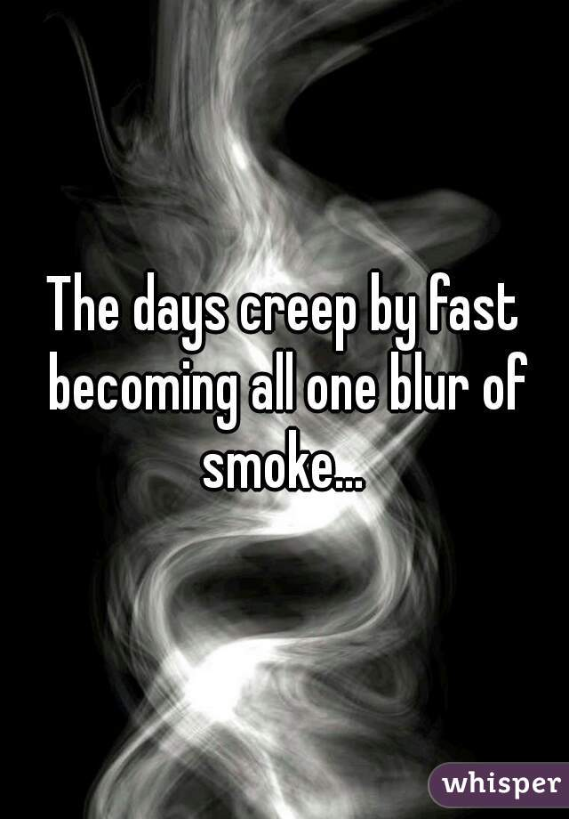 The days creep by fast becoming all one blur of smoke...