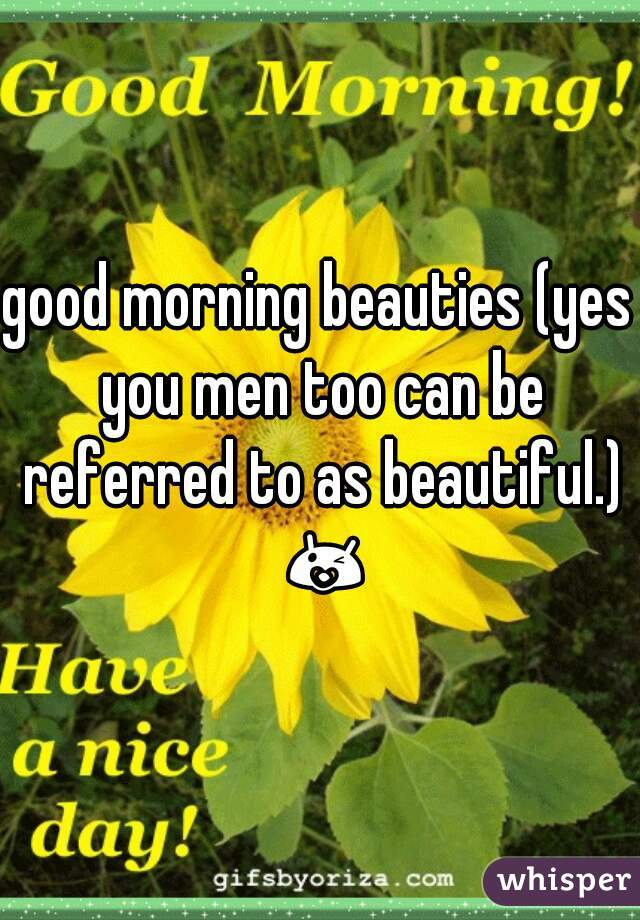 good morning beauties (yes you men too can be referred to as beautiful.) 😘❤