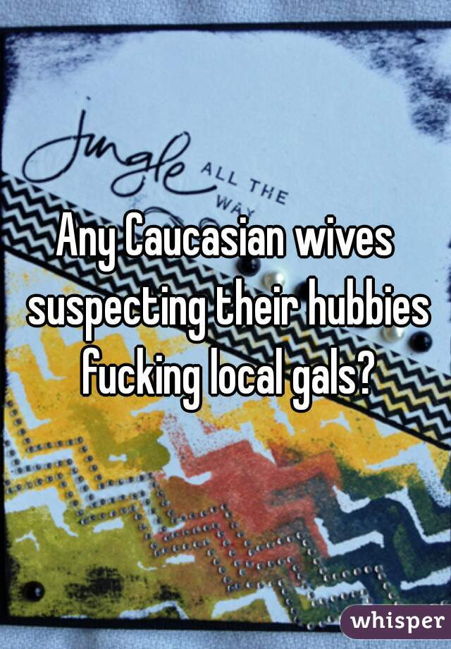 Any Caucasian wives suspecting their hubbies fucking local gals?
