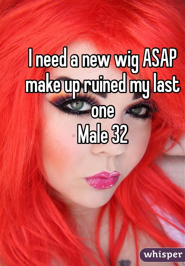 I need a new wig ASAP make up ruined my last one Male 32