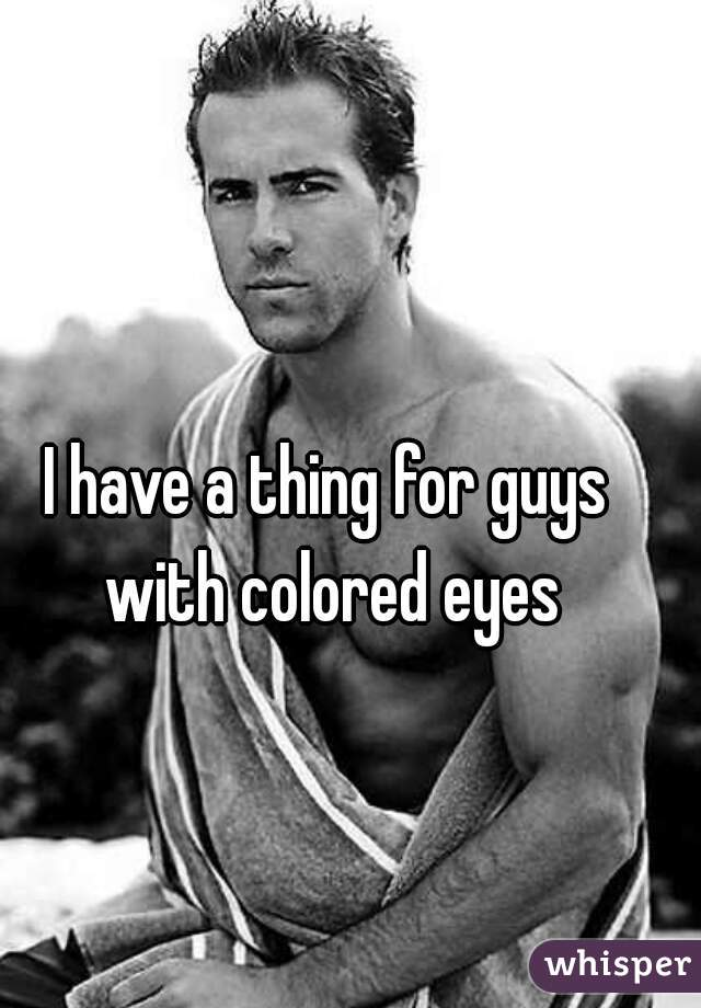 I have a thing for guys with colored eyes