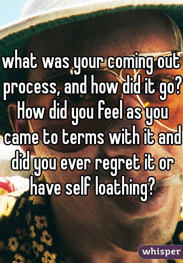 what was your coming out process, and how did it go? How did you feel as you came to terms with it and did you ever regret it or have self loathing?