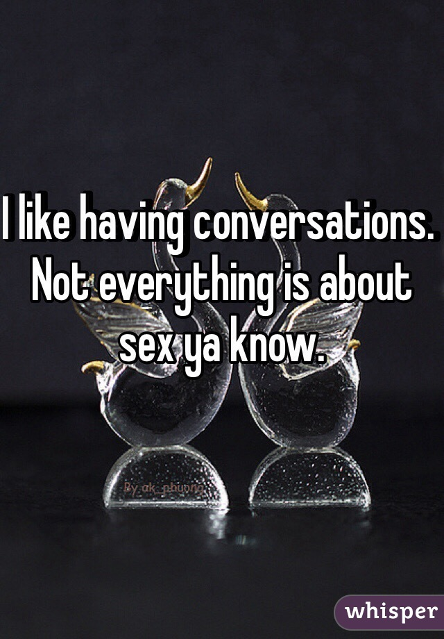 I like having conversations. Not everything is about sex ya know.