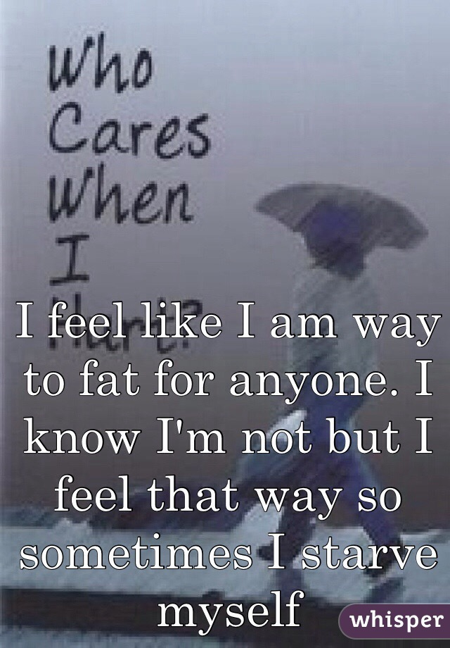 I feel like I am way to fat for anyone. I know I'm not but I feel that way so sometimes I starve myself