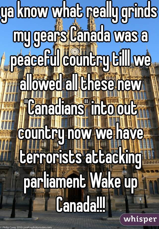 """ya know what really grinds my gears Canada was a peaceful country tilll we allowed all these new """"Canadians"""" into out country now we have terrorists attacking parliament Wake up Canada!!!"""