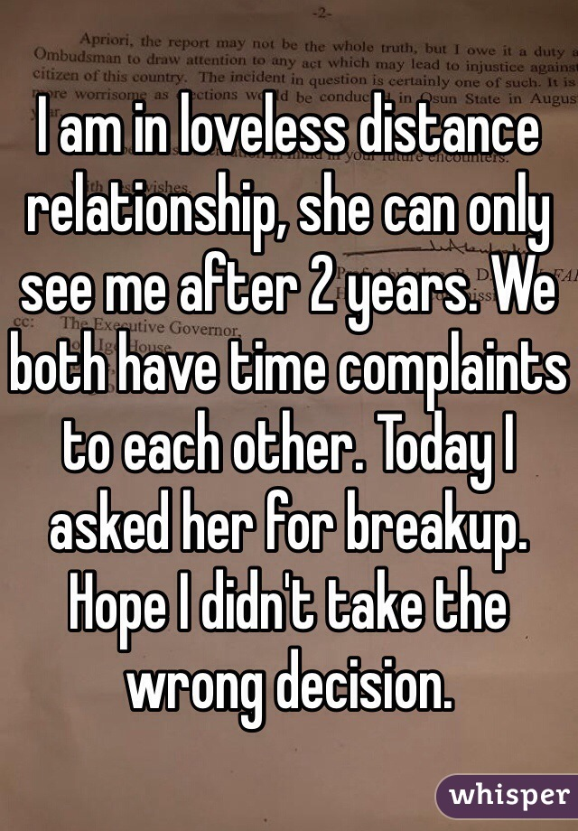 I am in loveless distance relationship, she can only see me after 2 years. We both have time complaints to each other. Today I asked her for breakup. Hope I didn't take the wrong decision.