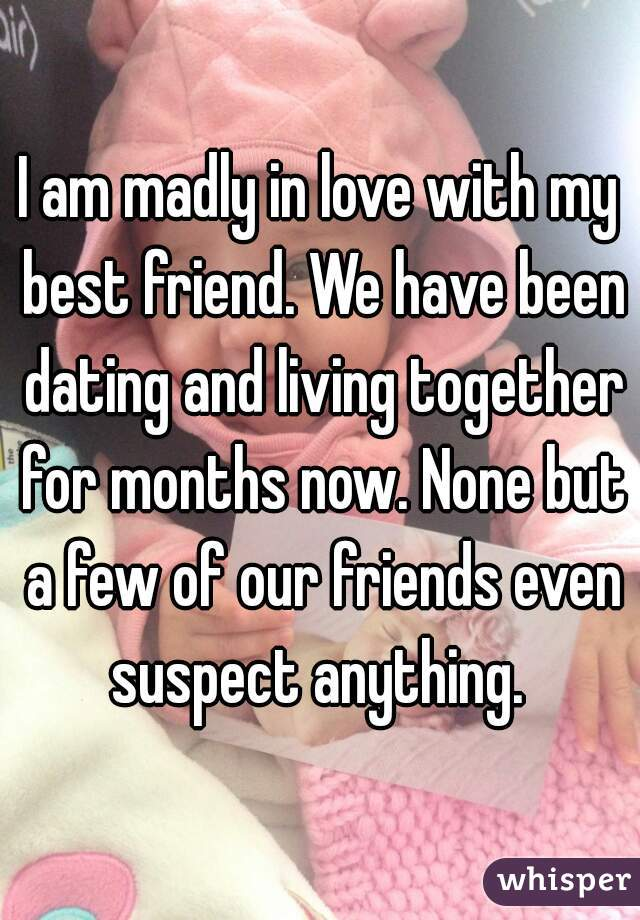 I am madly in love with my best friend. We have been dating and living together for months now. None but a few of our friends even suspect anything.