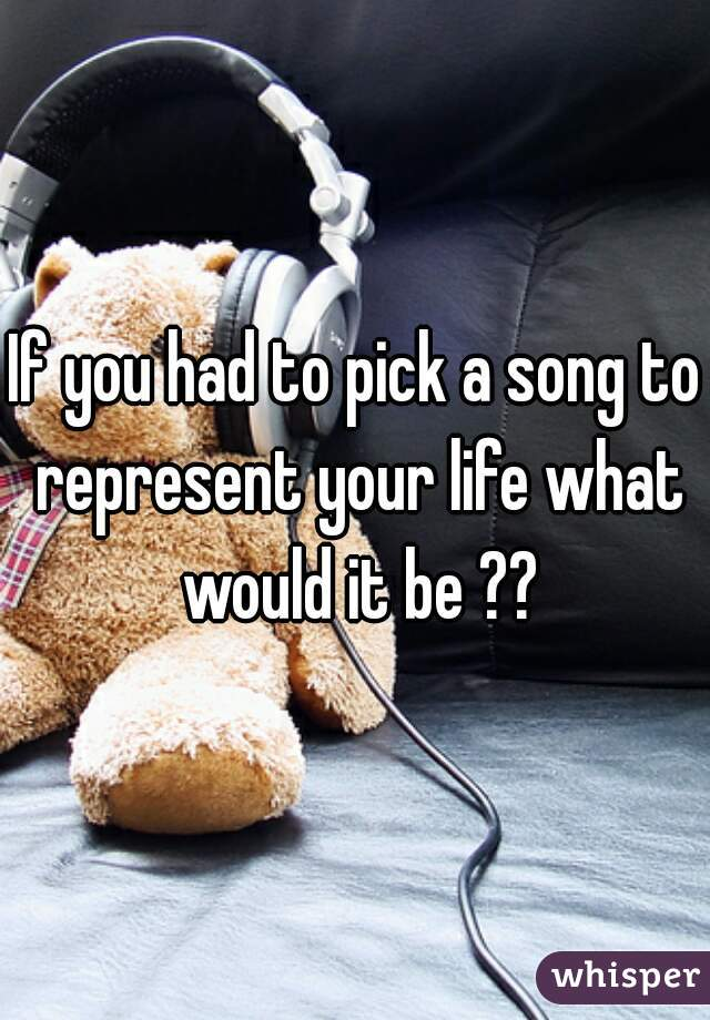 If you had to pick a song to represent your life what would it be ??