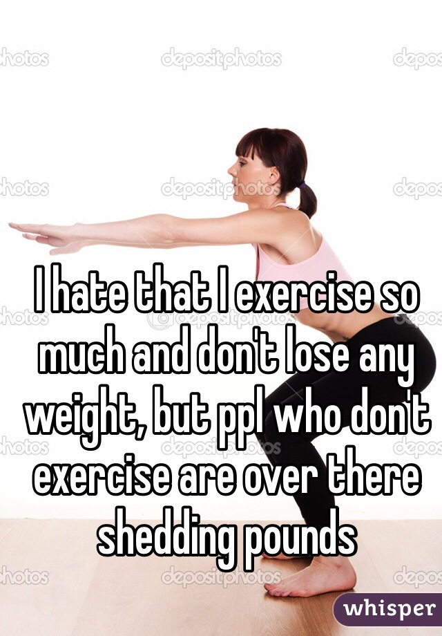 I hate that I exercise so much and don't lose any weight, but ppl who don't exercise are over there shedding pounds