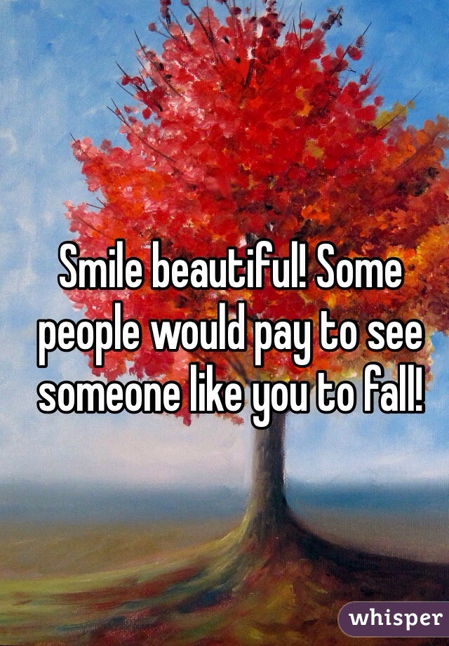 Smile beautiful! Some people would pay to see someone like you to fall!