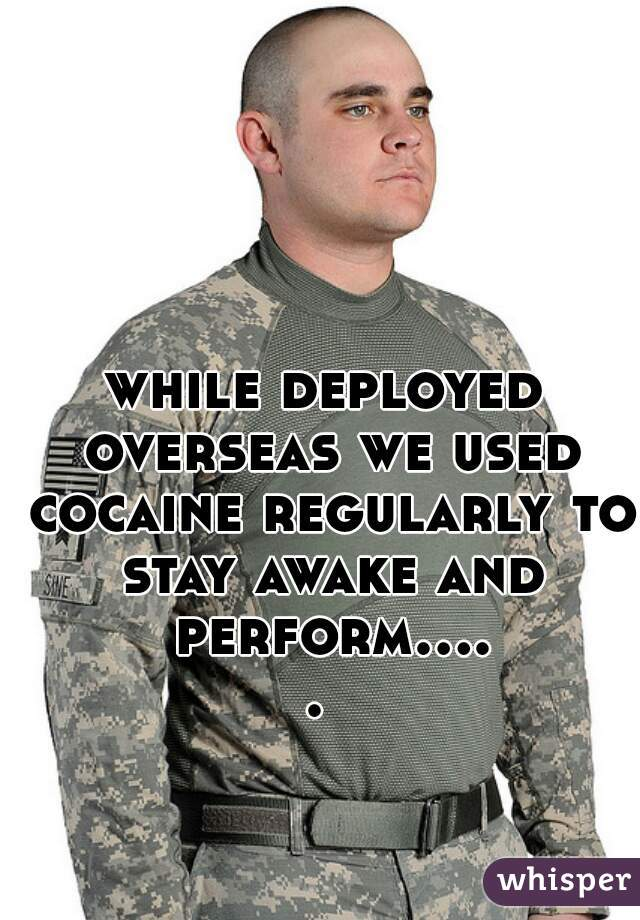while deployed overseas we used cocaine regularly to stay awake and perform.....