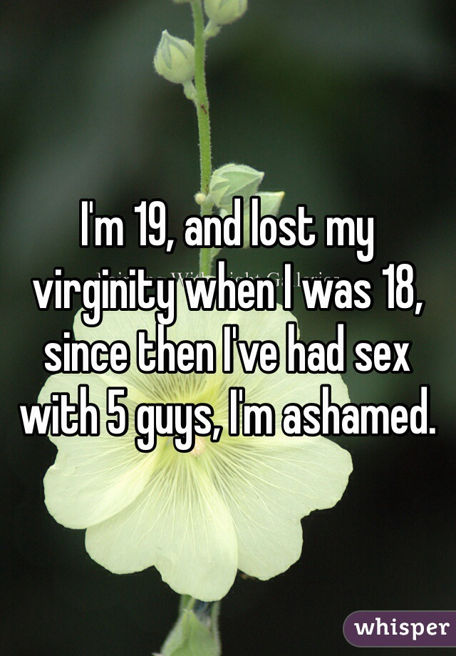 I'm 19, and lost my virginity when I was 18, since then I've had sex with 5 guys, I'm ashamed.