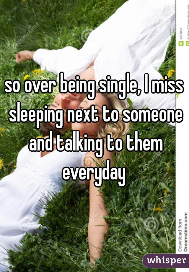 so over being single, I miss sleeping next to someone and talking to them everyday