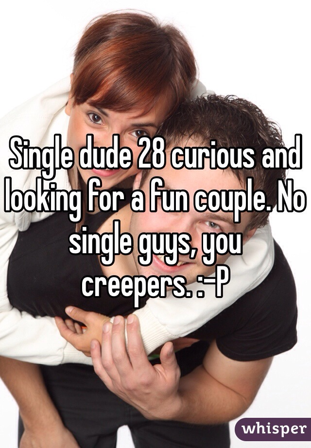 Single dude 28 curious and looking for a fun couple. No single guys, you creepers. :-P