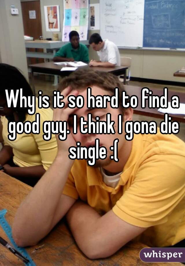 Why is it so hard to find a good guy. I think I gona die single :(
