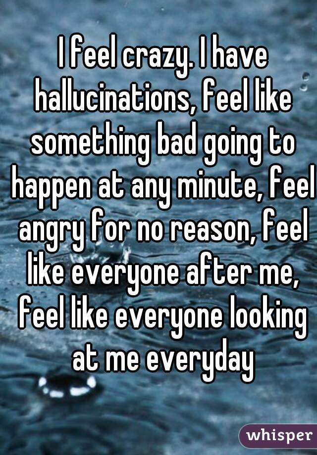 I feel crazy. I have hallucinations, feel like something bad going to happen at any minute, feel angry for no reason, feel like everyone after me, feel like everyone looking at me everyday
