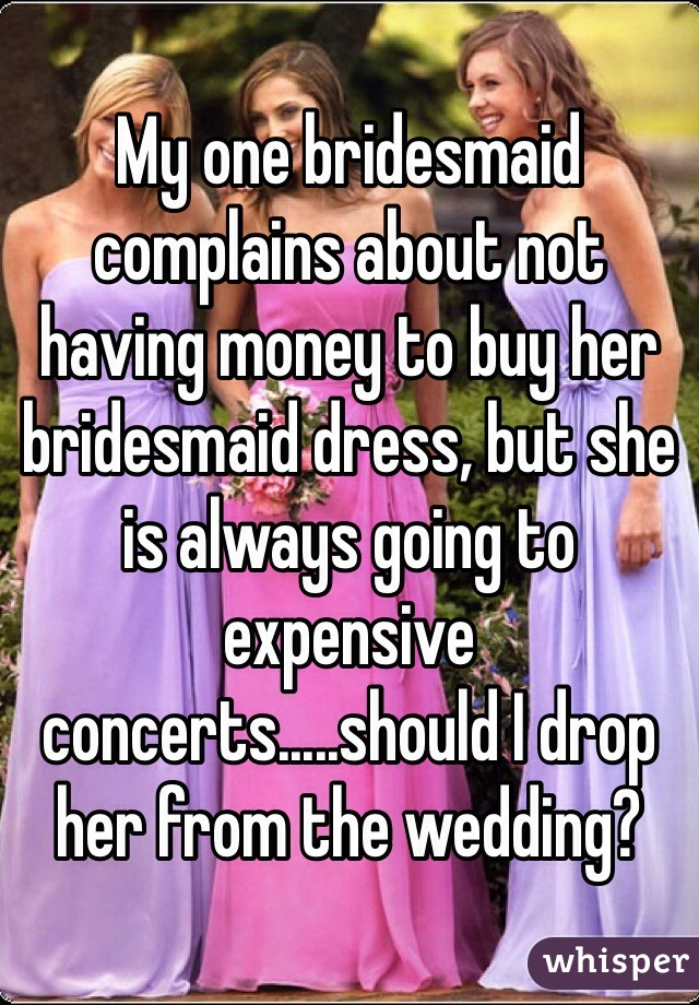 My one bridesmaid complains about not having money to buy her bridesmaid dress, but she is always going to expensive concerts.....should I drop her from the wedding?