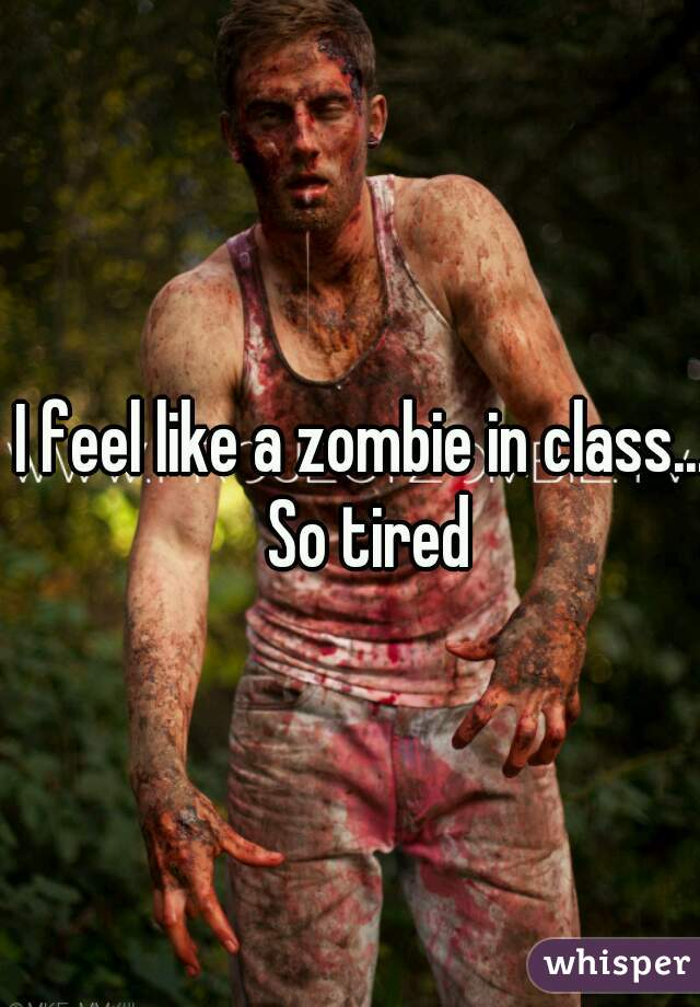 I feel like a zombie in class... So tired