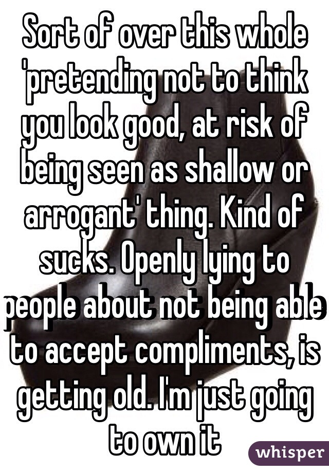 Sort of over this whole 'pretending not to think you look good, at risk of being seen as shallow or arrogant' thing. Kind of sucks. Openly lying to people about not being able to accept compliments, is getting old. I'm just going to own it