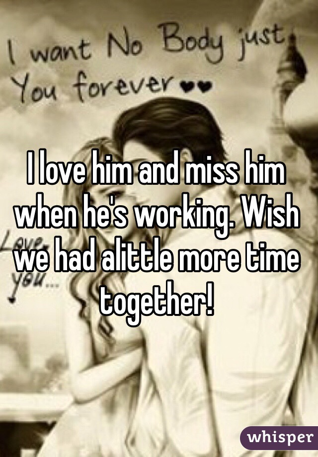 I love him and miss him when he's working. Wish we had alittle more time together!