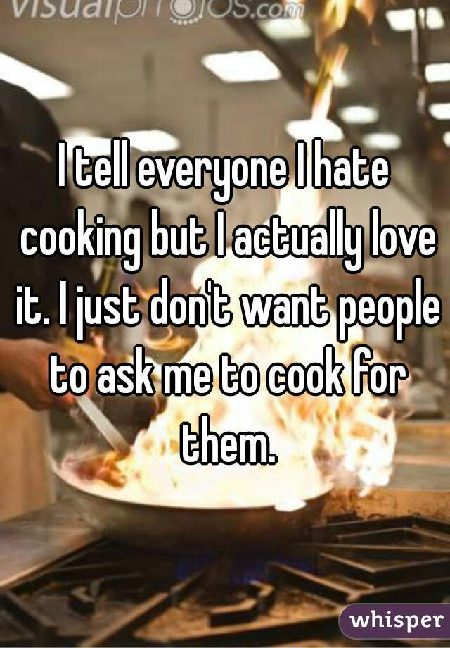 I tell everyone I hate cooking but I actually love it. I just don't want people to ask me to cook for them.