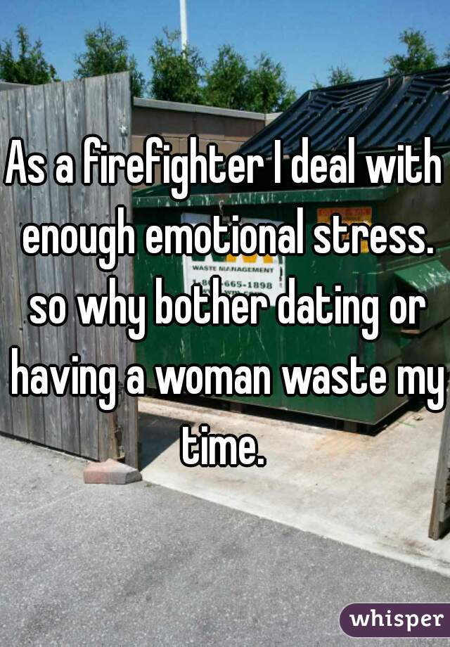 As a firefighter I deal with enough emotional stress. so why bother dating or having a woman waste my time.
