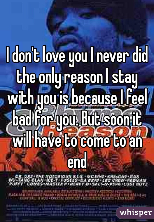 I don't love you I never did the only reason I stay with you is because I feel bad for you. But soon it will have to come to an end