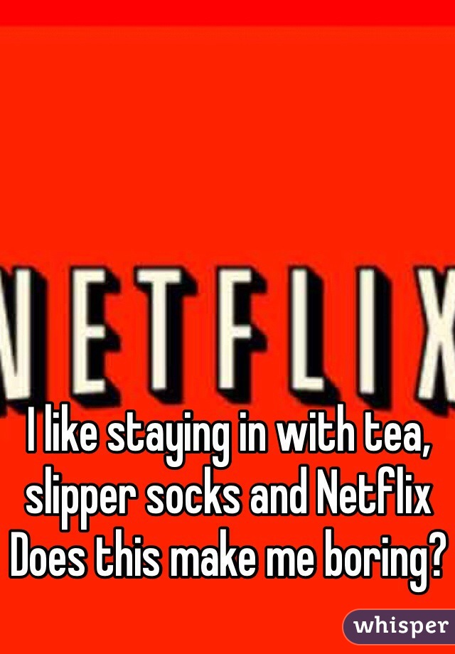 I like staying in with tea, slipper socks and Netflix Does this make me boring?