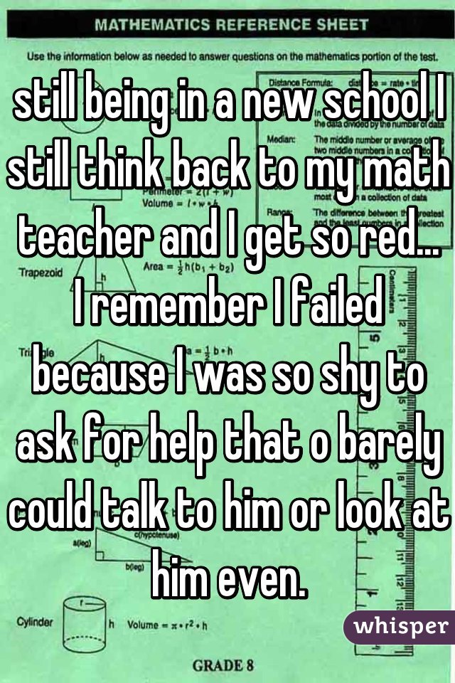 still being in a new school I still think back to my math teacher and I get so red... I remember I failed because I was so shy to ask for help that o barely could talk to him or look at him even.
