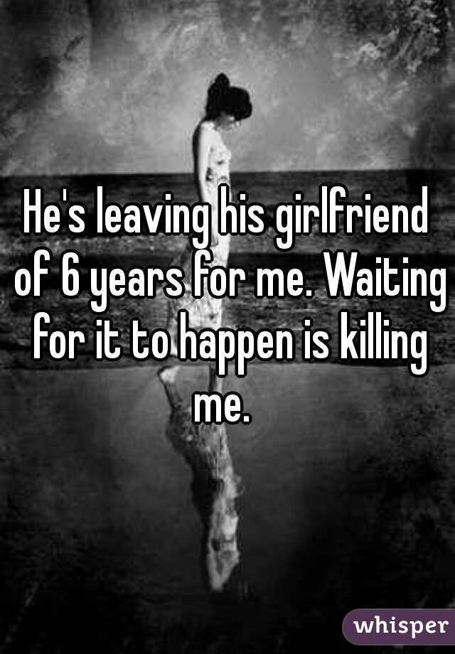 He's leaving his girlfriend of 6 years for me. Waiting for it to happen is killing me.