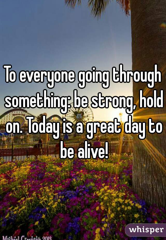 To everyone going through something: be strong, hold on. Today is a great day to be alive!