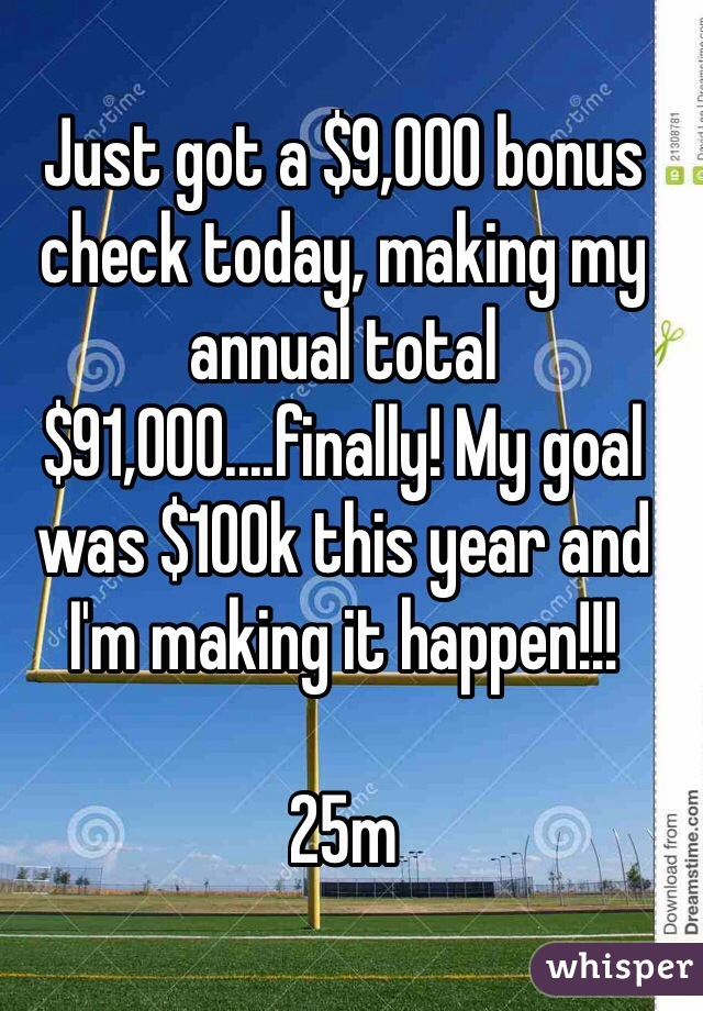 Just got a $9,000 bonus check today, making my annual total $91,000....finally! My goal was $100k this year and I'm making it happen!!!  25m