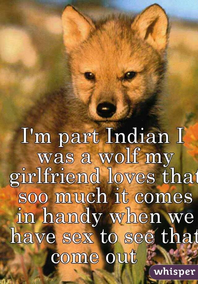 I'm part Indian I was a wolf my girlfriend loves that soo much it comes in handy when we have sex to see that come out