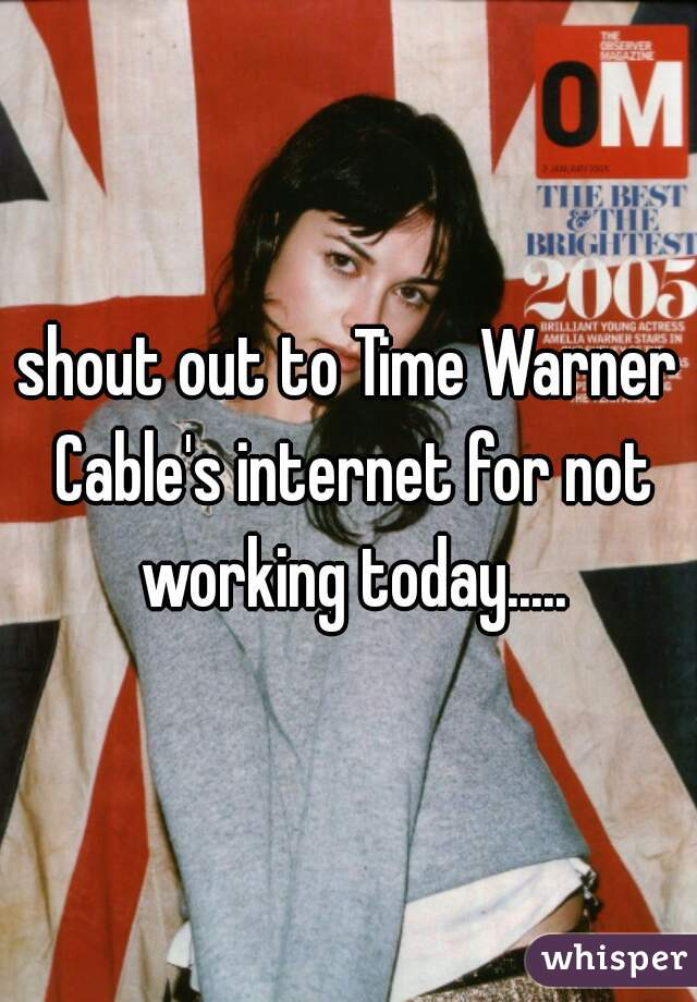 shout out to Time Warner Cable's internet for not working today.....