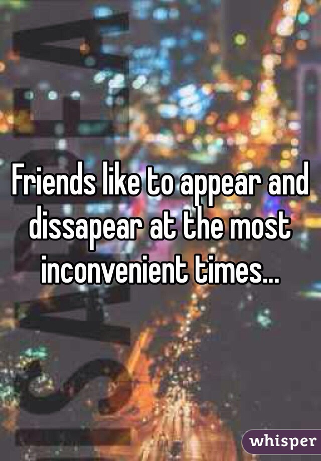 Friends like to appear and dissapear at the most inconvenient times...