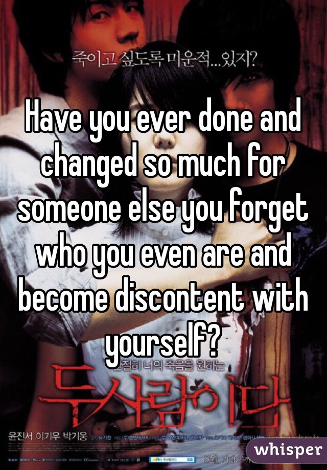Have you ever done and changed so much for someone else you forget who you even are and become discontent with yourself?
