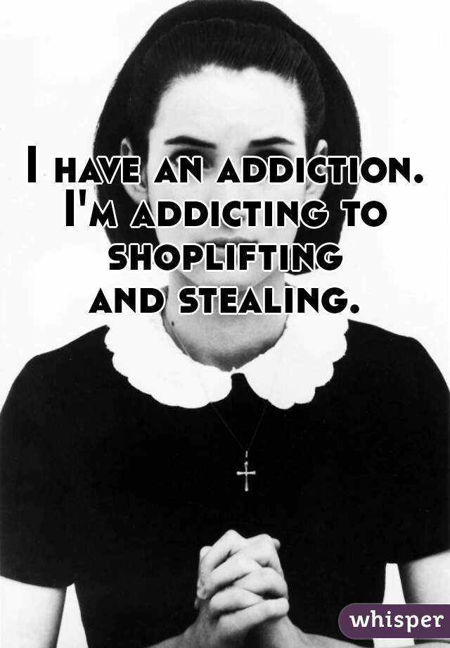 I have an addiction. I'm addicting to shoplifting  and stealing.