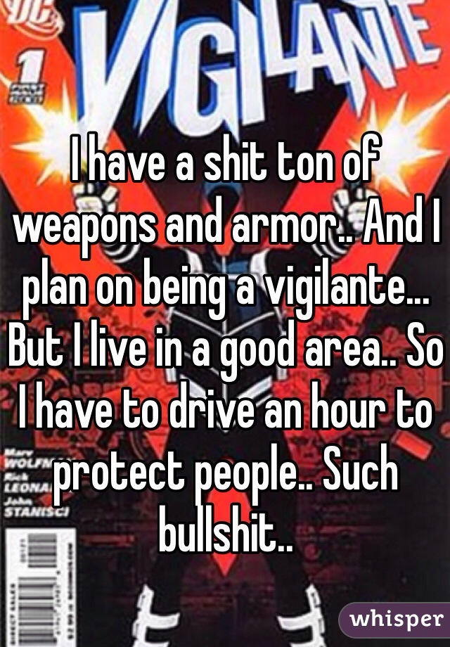I have a shit ton of weapons and armor.. And I plan on being a vigilante... But I live in a good area.. So I have to drive an hour to protect people.. Such bullshit..