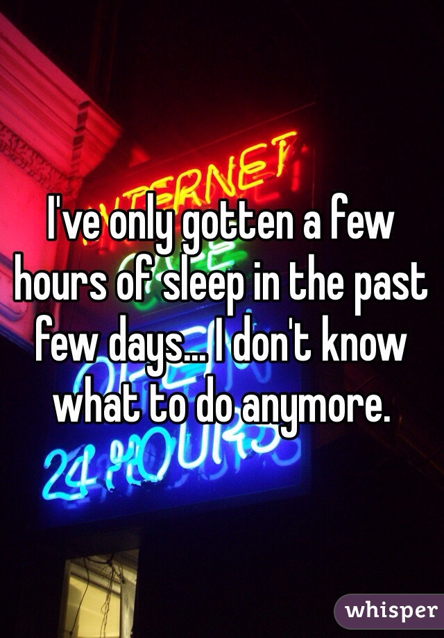 I've only gotten a few hours of sleep in the past few days... I don't know what to do anymore.