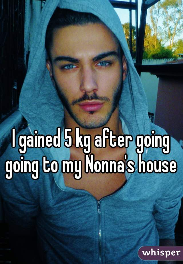 I gained 5 kg after going going to my Nonna's house