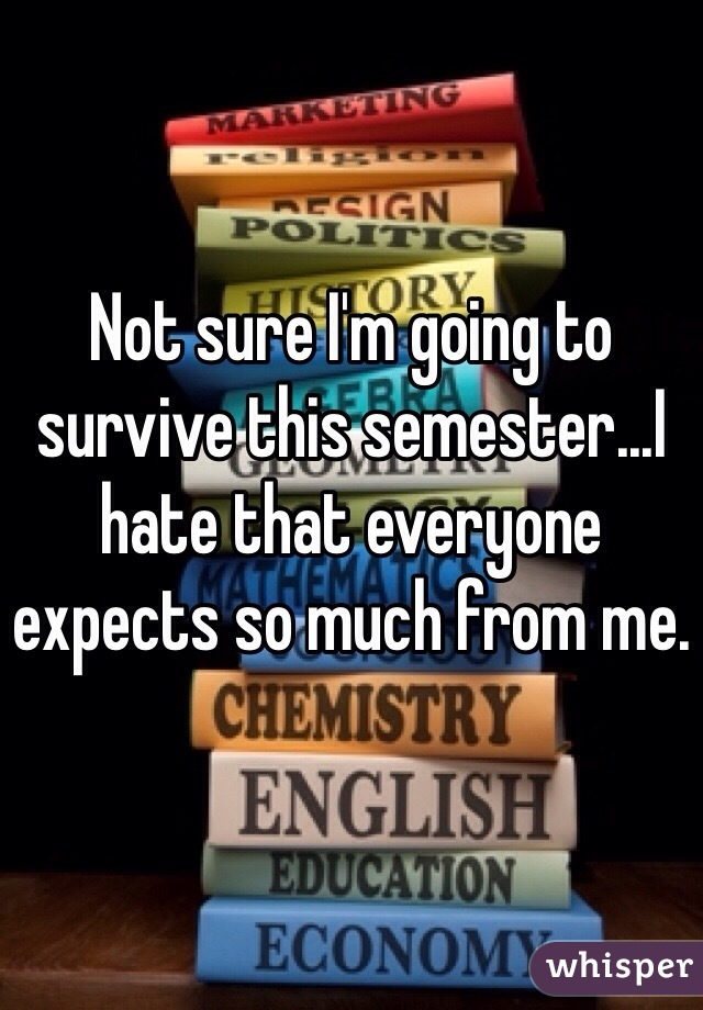 Not sure I'm going to survive this semester...I hate that everyone expects so much from me.