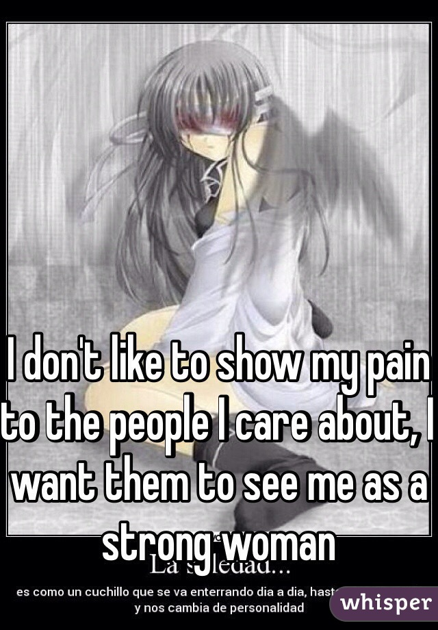 I don't like to show my pain to the people I care about, I want them to see me as a strong woman
