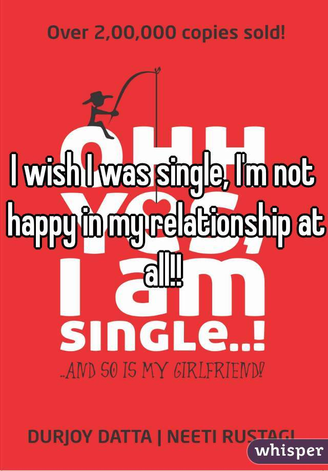 I wish I was single, I'm not happy in my relationship at all!!