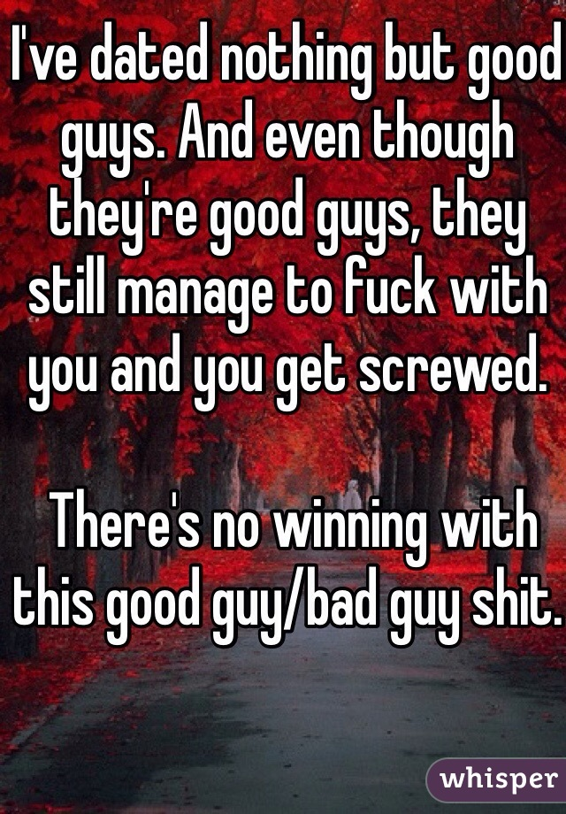 I've dated nothing but good guys. And even though they're good guys, they still manage to fuck with you and you get screwed.   There's no winning with this good guy/bad guy shit.