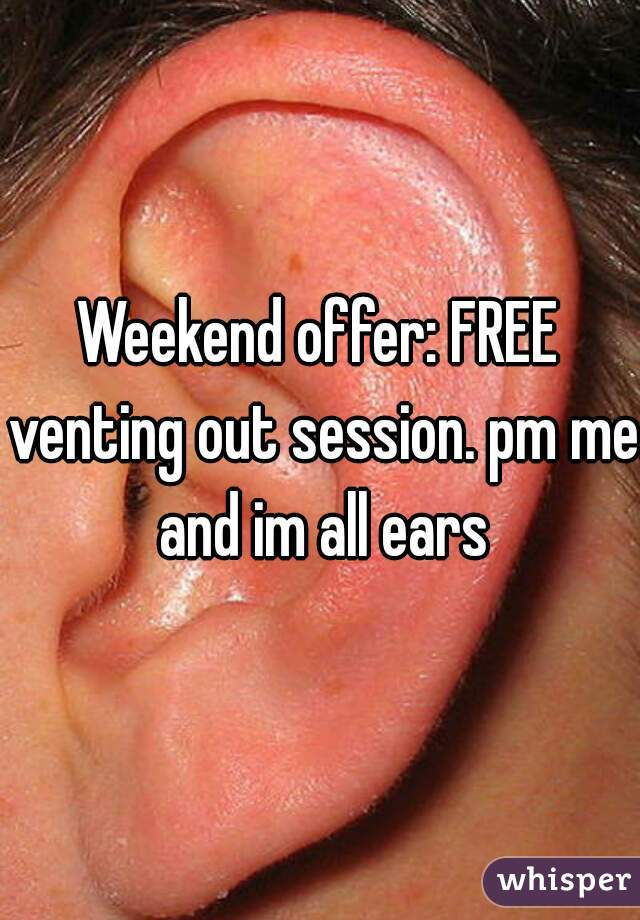Weekend offer: FREE venting out session. pm me and im all ears