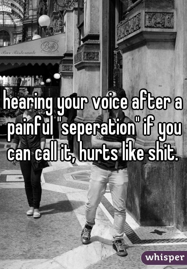 """hearing your voice after a painful """"seperation"""" if you can call it, hurts like shit."""