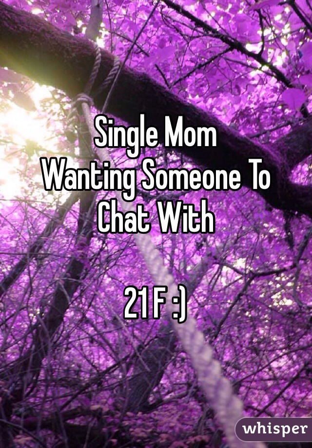 Single Mom  Wanting Someone To Chat With   21 F :)
